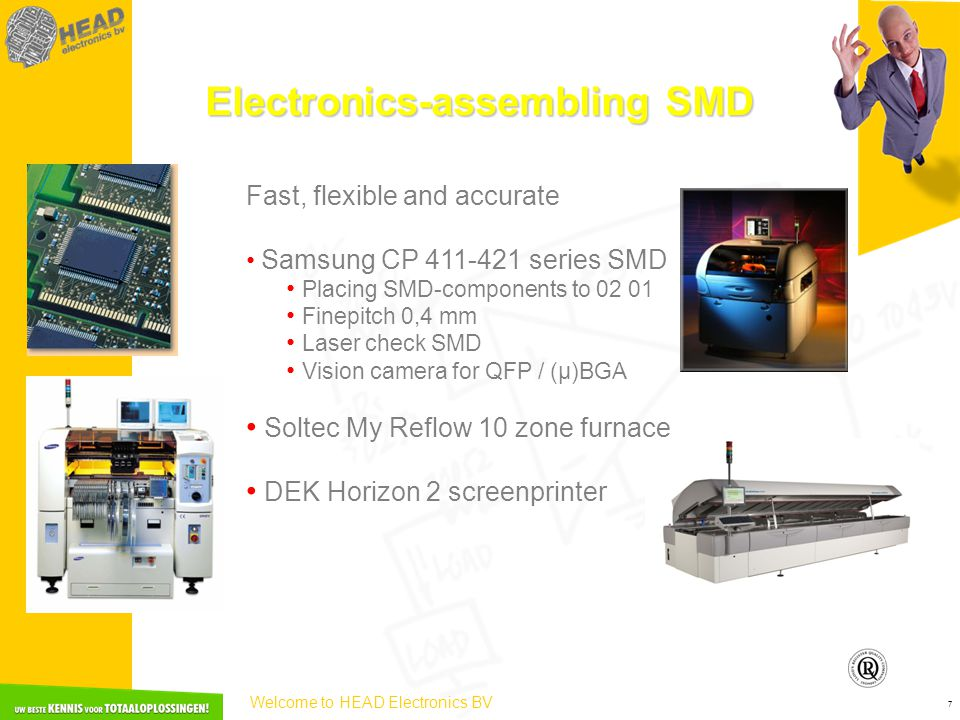 Welcome to HEAD Electronics BV 7 Electronics-assembling SMD Fast, flexible and accurate • Samsung CP 411-421 series SMD • Placing SMD-components to 02 01 • Finepitch 0,4 mm • Laser check SMD • Vision camera for QFP / (µ)BGA • Soltec My Reflow 10 zone furnace • DEK Horizon 2 screenprinter