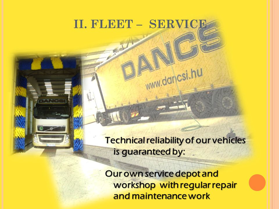 II. FLEET – SERVICE Technical reliability of our vehicles is guaranteed by: Our own service depot and workshop with regular repair and maintenance wor