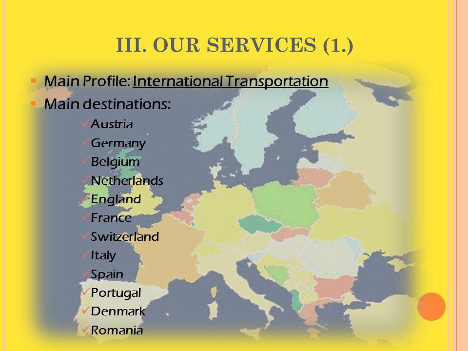 III. OUR SERVICES (1.)  Main Profile: International Transportation  Main destinations:  Austria  Germany  Belgium  Netherlands  England  Franc