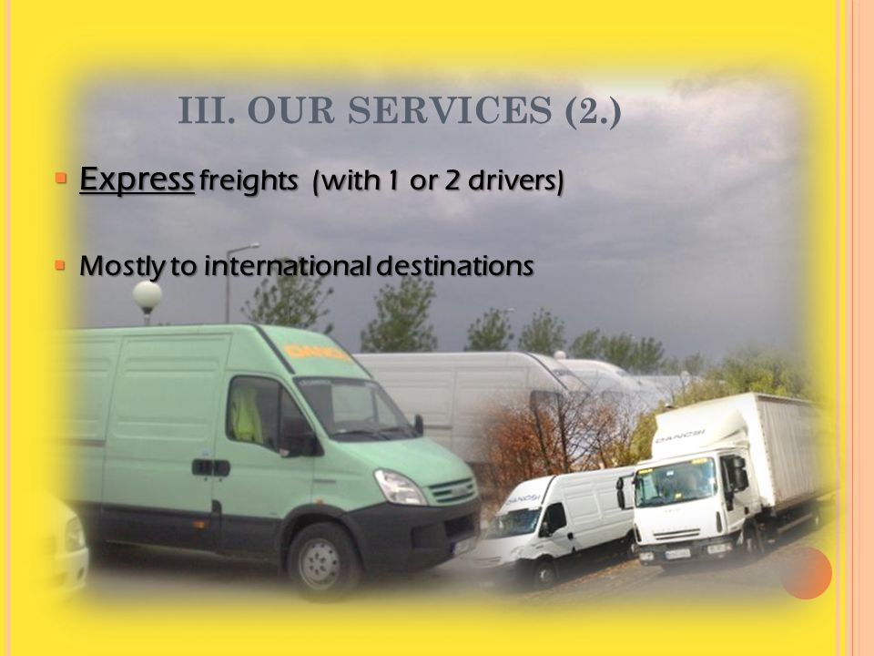 III. OUR SERVICES (2.)  Express freights (with 1 or 2 drivers)  Mostly to international destinations