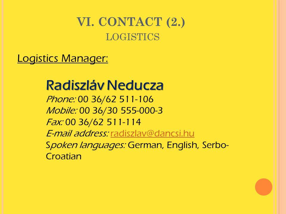 VI. CONTACT (2.) LOGISTICS Logistics Manager: Radiszláv Neducza Phone: 00 36/62 511-106 Mobile: 00 36/30 555-000-3 Fax: 00 36/62 511-114 E-mail addres