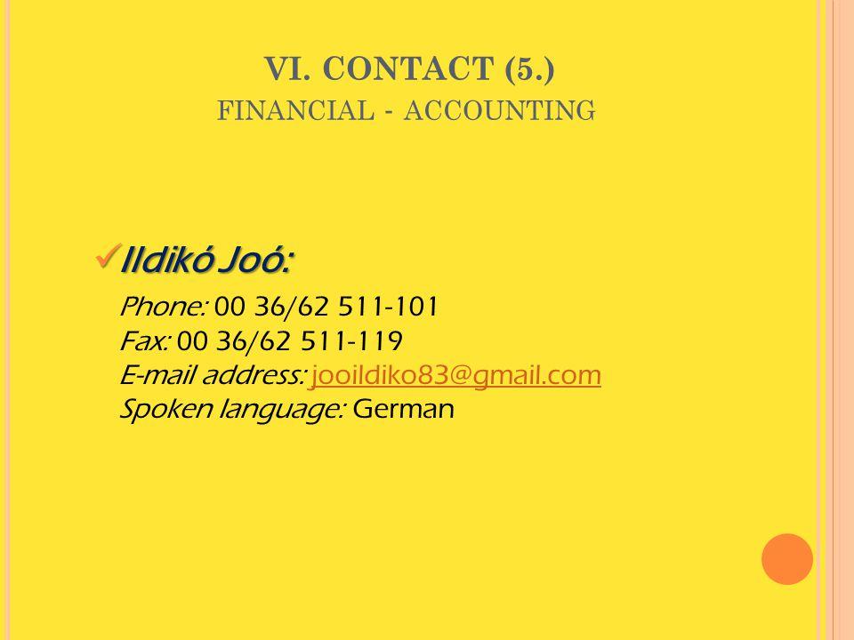 VI. CONTACT (5.) FINANCIAL - ACCOUNTING  Ildikó Joó: Phone: 00 36/62 511-101 Fax: 00 36/62 511-119 E-mail address: jooildiko83@gmail.com Spoken langu