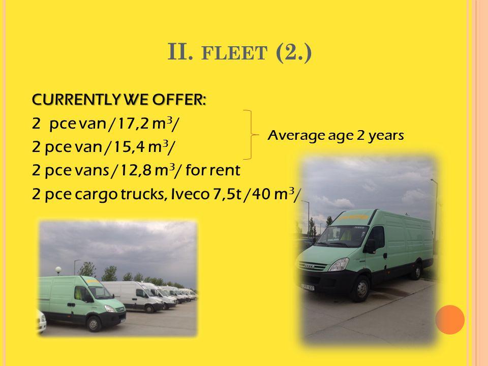 II. FLEET (2.) CURRENTLY WE OFFER: 2 pce van /17,2 m 3 / 2 pce van /15,4 m 3 / 2 pce vans /12,8 m 3 / for rent 2 pce cargo trucks, Iveco 7,5t /40 m 3