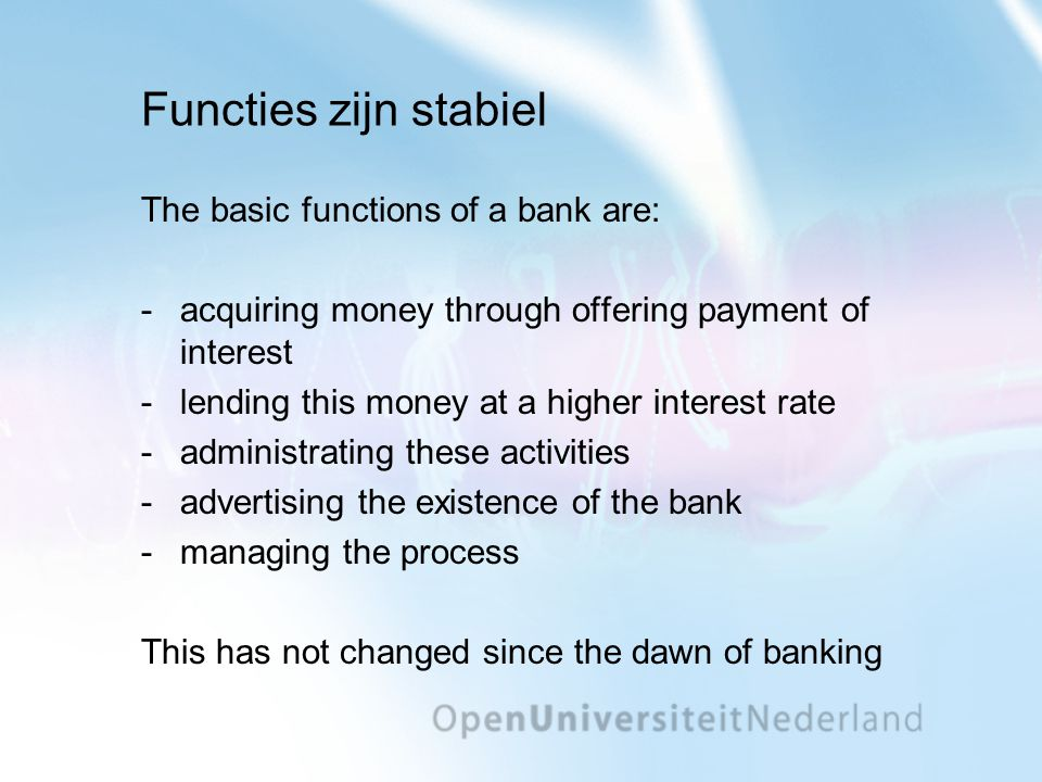 Functies zijn stabiel The basic functions of a bank are: -acquiring money through offering payment of interest -lending this money at a higher interes