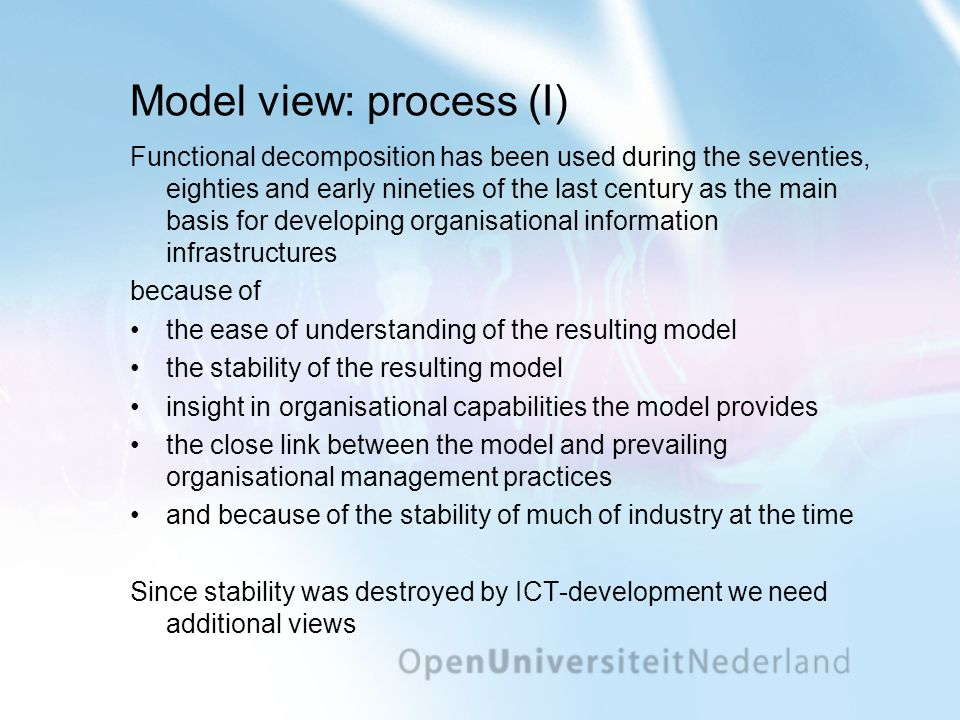 Model view: process (I) Functional decomposition has been used during the seventies, eighties and early nineties of the last century as the main basis for developing organisational information infrastructures because of •the ease of understanding of the resulting model •the stability of the resulting model •insight in organisational capabilities the model provides •the close link between the model and prevailing organisational management practices •and because of the stability of much of industry at the time Since stability was destroyed by ICT-development we need additional views