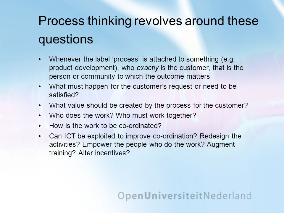 Process thinking revolves around these questions •Whenever the label 'process' is attached to something (e.g. product development), who exactly is the