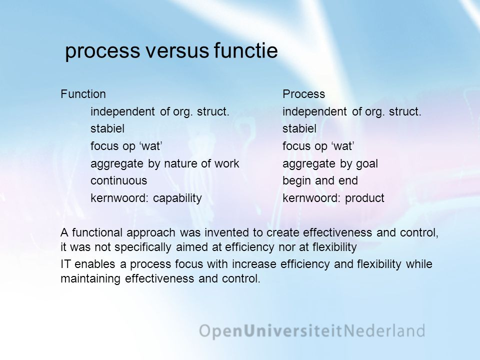 process versus functie FunctionProcessindependent of org. struct.stabiel focus op 'wat' aggregate by nature of workaggregate by goal continuousbegin a