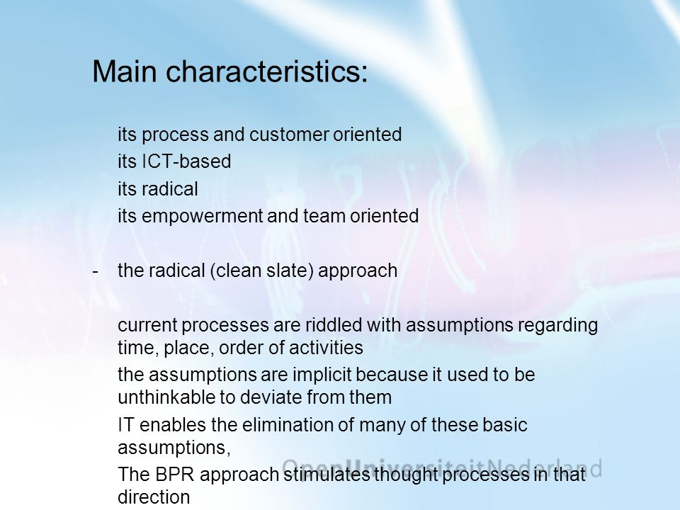 Main characteristics: its process and customer oriented its ICT-based its radical its empowerment and team oriented -the radical (clean slate) approach current processes are riddled with assumptions regarding time, place, order of activities the assumptions are implicit because it used to be unthinkable to deviate from them IT enables the elimination of many of these basic assumptions, The BPR approach stimulates thought processes in that direction
