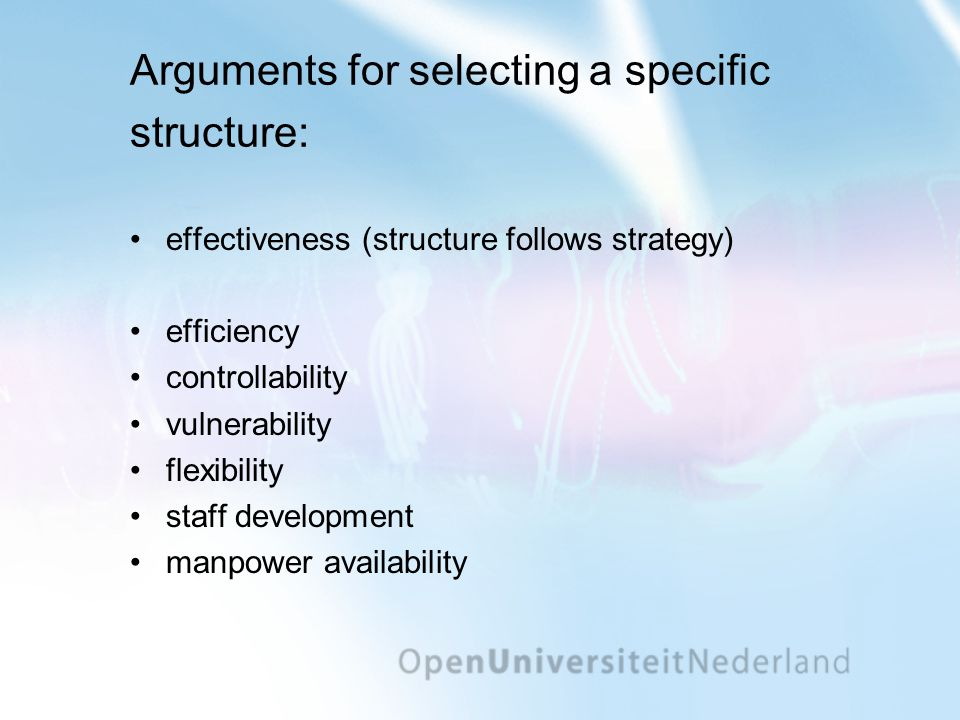 Arguments for selecting a specific structure: •effectiveness (structure follows strategy) •efficiency •controllability •vulnerability •flexibility •staff development •manpower availability