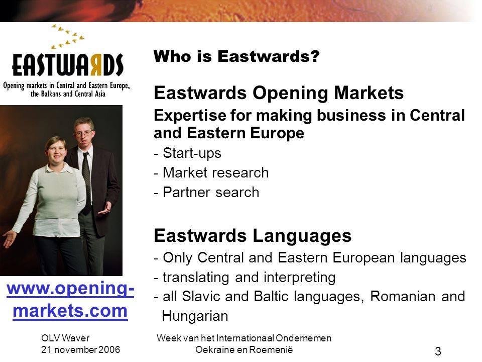 OLV Waver 21 november 2006 Week van het Internationaal Ondernemen Oekraine en Roemenië 3 Who is Eastwards? Eastwards Opening Markets Expertise for mak