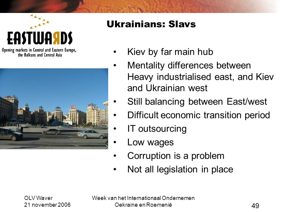 OLV Waver 21 november 2006 Week van het Internationaal Ondernemen Oekraine en Roemenië 49 Ukrainians: Slavs •Kiev by far main hub •Mentality differences between Heavy industrialised east, and Kiev and Ukrainian west •Still balancing between East/west •Difficult economic transition period •IT outsourcing •Low wages •Corruption is a problem •Not all legislation in place
