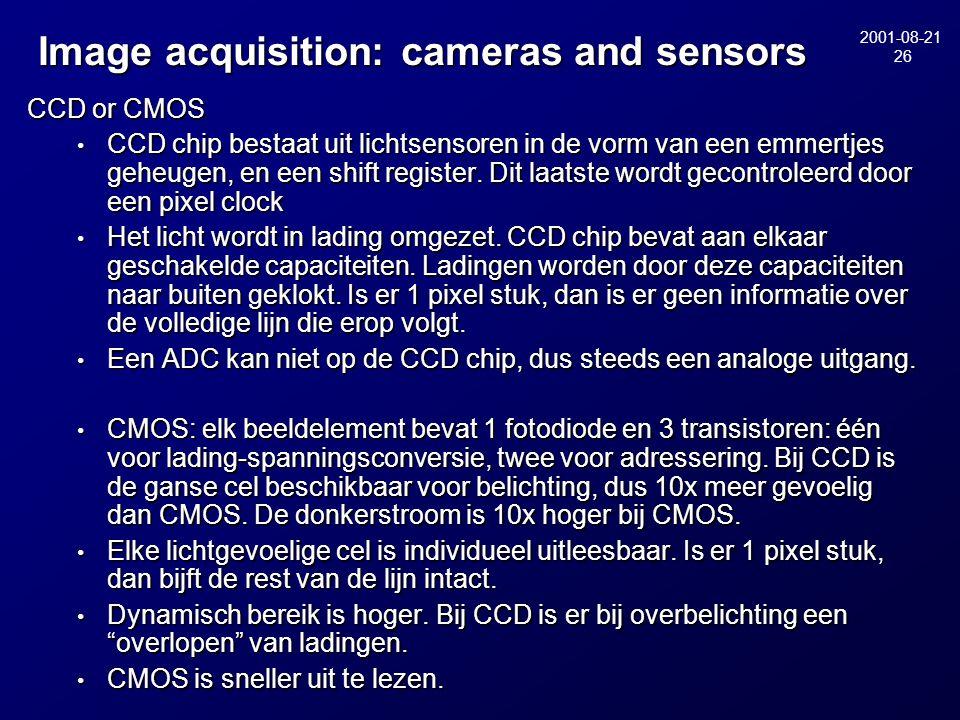 2001-08-21 26 Image acquisition: cameras and sensors Image acquisition: cameras and sensors CCD or CMOS • CCD chip bestaat uit lichtsensoren in de vorm van een emmertjes geheugen, en een shift register.