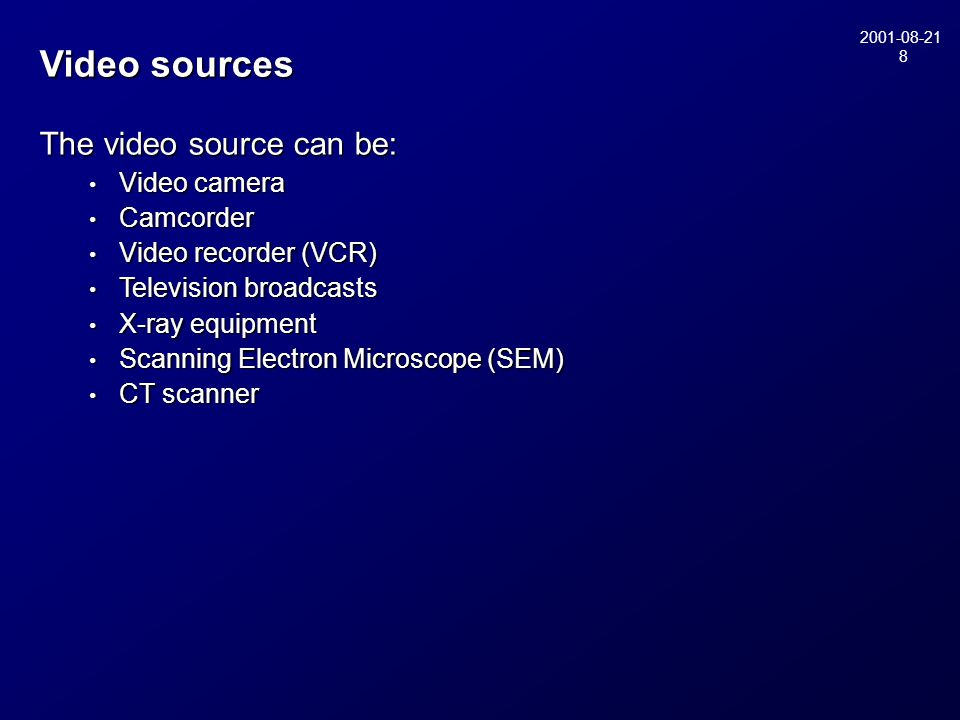 2001-08-21 8 Video sources The video source can be: • Video camera • Camcorder • Video recorder (VCR) • Television broadcasts • X-ray equipment • Scanning Electron Microscope (SEM) • CT scanner