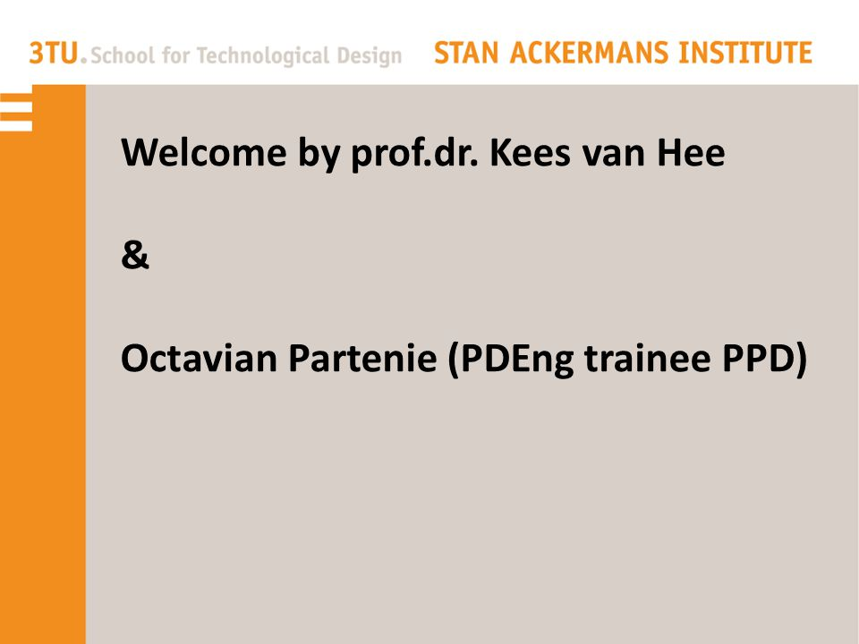 Welcome by prof.dr. Kees van Hee & Octavian Partenie (PDEng trainee PPD)