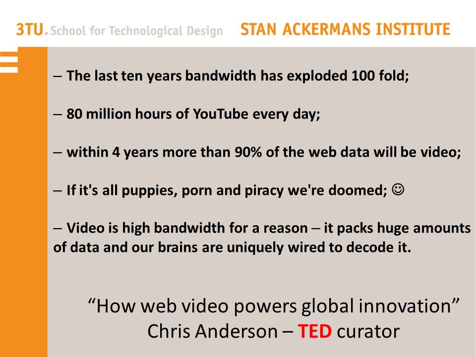 How web video powers global innovation Chris Anderson – TED curator – The last ten years bandwidth has exploded 100 fold; – 80 million hours of YouTube every day; – within 4 years more than 90% of the web data will be video; – If it s all puppies, porn and piracy we re doomed;  – Video is high bandwidth for a reason – it packs huge amounts of data and our brains are uniquely wired to decode it.