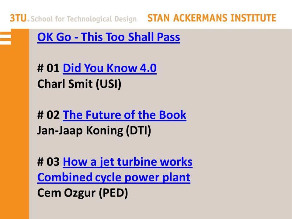OK Go - This Too Shall Pass # 01 Did You Know 4.0 Charl Smit (USI)Did You Know 4.0 # 02 The Future of the BookThe Future of the Book Jan-Jaap Koning (DTI) # 03 How a jet turbine worksHow a jet turbine works Combined cycle power plant Cem Ozgur (PED)