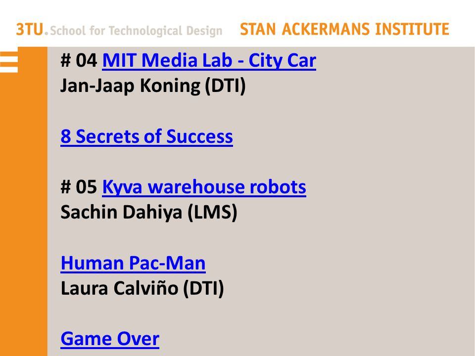 # 04 MIT Media Lab - City CarMIT Media Lab - City Car Jan-Jaap Koning (DTI) 8 Secrets of Success # 05 Kyva warehouse robotsKyva warehouse robots Sachin Dahiya (LMS) Human Pac-Man Laura Calviño (DTI) Game Over