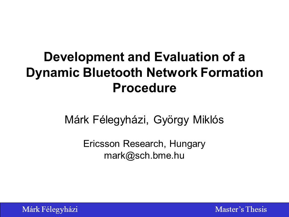 Márk FélegyháziMaster's Thesis Development and Evaluation of a Dynamic Bluetooth Network Formation Procedure Márk Félegyházi, György Miklós Ericsson Research, Hungary mark@sch.bme.hu
