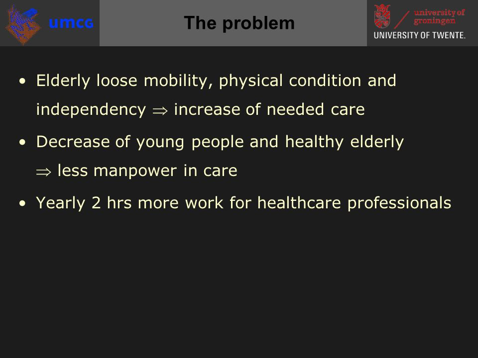 •Elderly loose mobility, physical condition and independency  increase of needed care •Decrease of young people and healthy elderly  less manpower in care •Yearly 2 hrs more work for healthcare professionals The problem