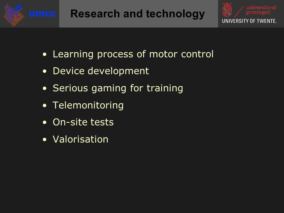 •Learning process of motor control •Device development •Serious gaming for training •Telemonitoring •On-site tests •Valorisation Research and technolo