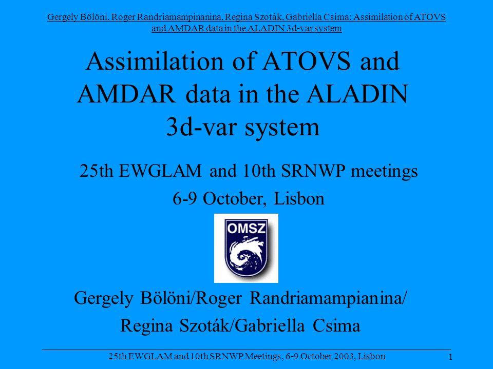 Gergely Bölöni, Roger Randriamampinanina, Regina Szoták, Gabriella Csima: Assimilation of ATOVS and AMDAR data in the ALADIN 3d-var system 1 _____________________________________________________________________________________ 25th EWGLAM and 10th SRNWP Meetings, 6-9 October 2003, Lisbon Assimilation of ATOVS and AMDAR data in the ALADIN 3d-var system Gergely Bölöni/Roger Randriamampianina/ Regina Szoták/Gabriella Csima 25th EWGLAM and 10th SRNWP meetings 6-9 October, Lisbon