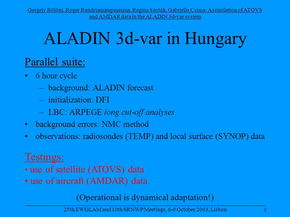 Gergely Bölöni, Roger Randriamampinanina, Regina Szoták, Gabriella Csima: Assimilation of ATOVS and AMDAR data in the ALADIN 3d-var system 14 _____________________________________________________________________________________ 25th EWGLAM and 10th SRNWP Meetings, 6-9 October 2003, Lisbon AMDAR experiments 2 assimilation cycles using AMDAR: •170 km thinning (like in ARPEGE) •50 km thinning Control: •3d-var parallel suite (SYNOP + TEMP only)