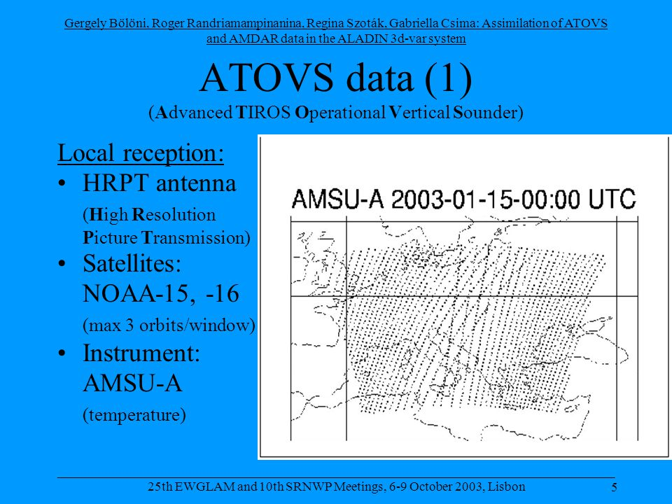 Gergely Bölöni, Roger Randriamampinanina, Regina Szoták, Gabriella Csima: Assimilation of ATOVS and AMDAR data in the ALADIN 3d-var system 5 _____________________________________________________________________________________ 25th EWGLAM and 10th SRNWP Meetings, 6-9 October 2003, Lisbon ATOVS data (1) (Advanced TIROS Operational Vertical Sounder) Local reception: •HRPT antenna (High Resolution Picture Transmission) •Satellites: NOAA-15, -16 (max 3 orbits/window) •Instrument: AMSU-A (temperature)