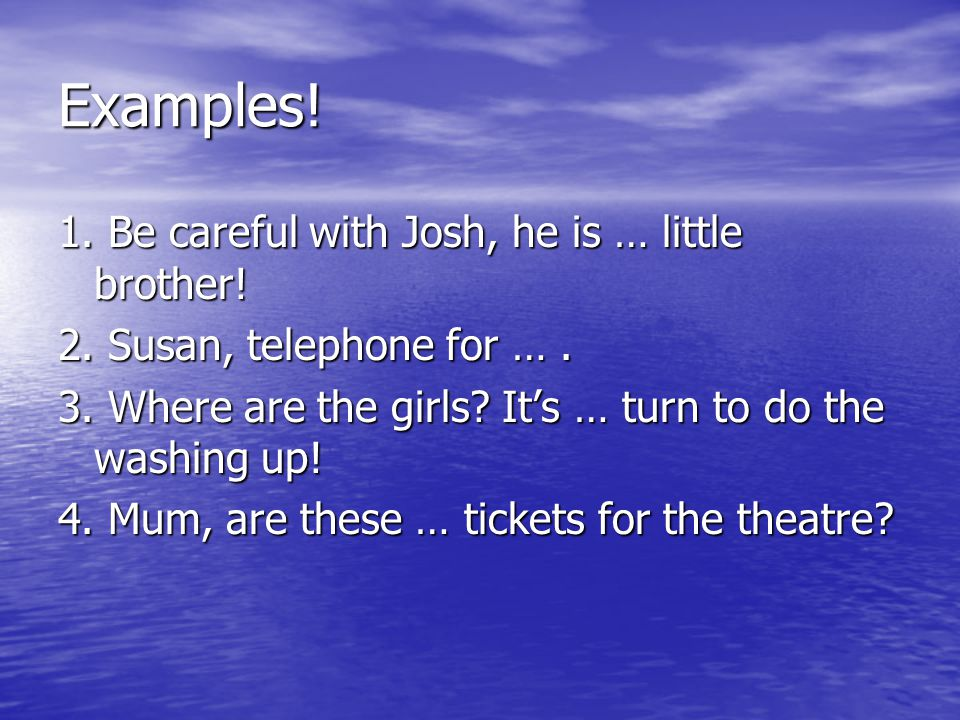 Examples! 1. Be careful with Josh, he is … little brother! 2. Susan, telephone for …. 3. Where are the girls? It's … turn to do the washing up! 4. Mum