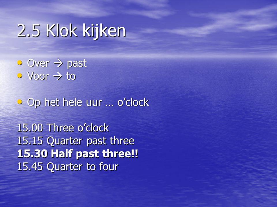 2.5 Klok kijken • Over  past • Voor  to • Op het hele uur … o'clock 15.00 Three o'clock 15.15 Quarter past three 15.30 Half past three!! 15.45 Quart