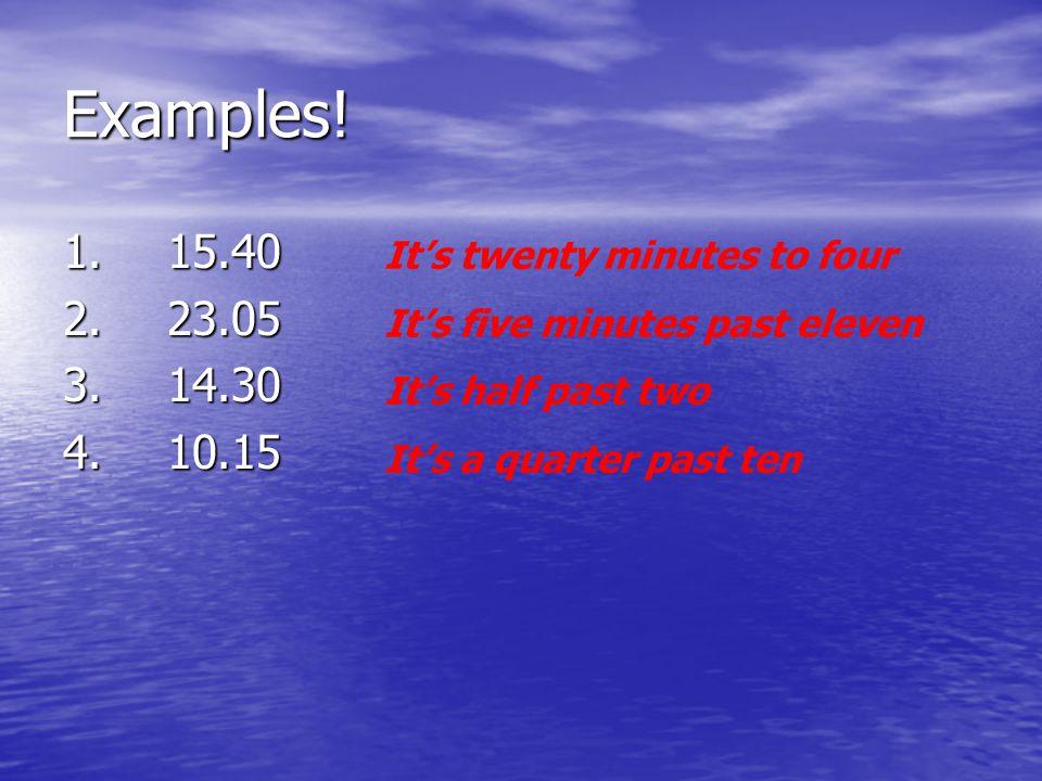 Examples! 1.15.40 2.23.05 3.14.30 4.10.15 It's twenty minutes to four It's five minutes past eleven It's half past two It's a quarter past ten