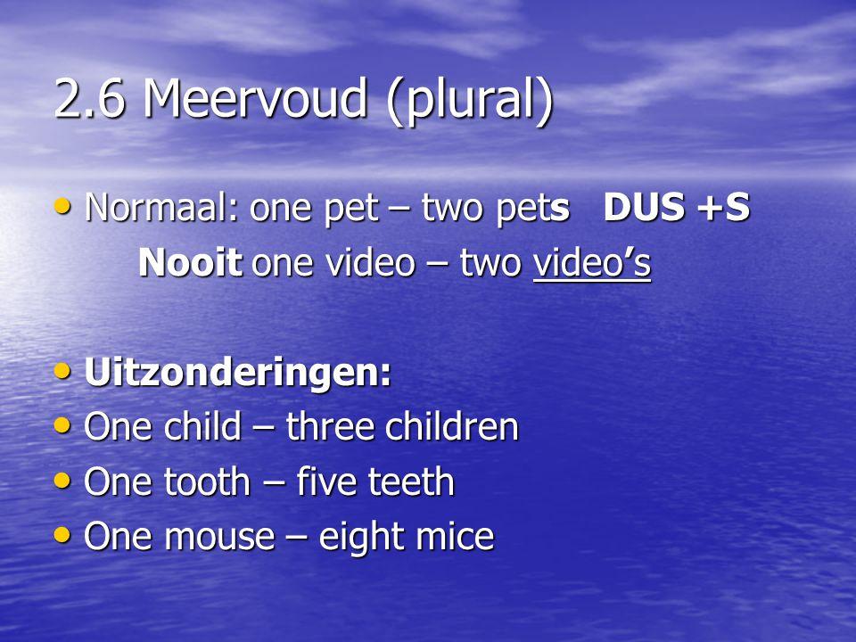 2.6 Meervoud (plural) • Normaal: one pet – two pets DUS +S Nooit one video – two video's • Uitzonderingen: • One child – three children • One tooth –