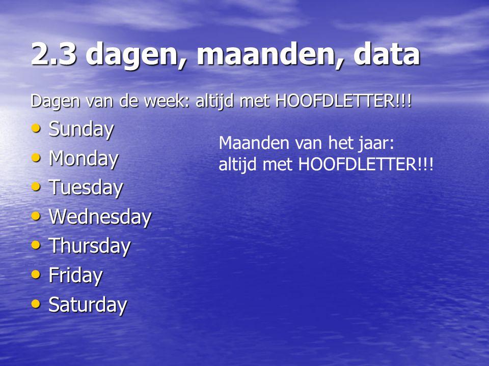 2.3 dagen, maanden, data Dagen van de week: altijd met HOOFDLETTER!!! • Sunday • Monday • Tuesday • Wednesday • Thursday • Friday • Saturday Maanden v