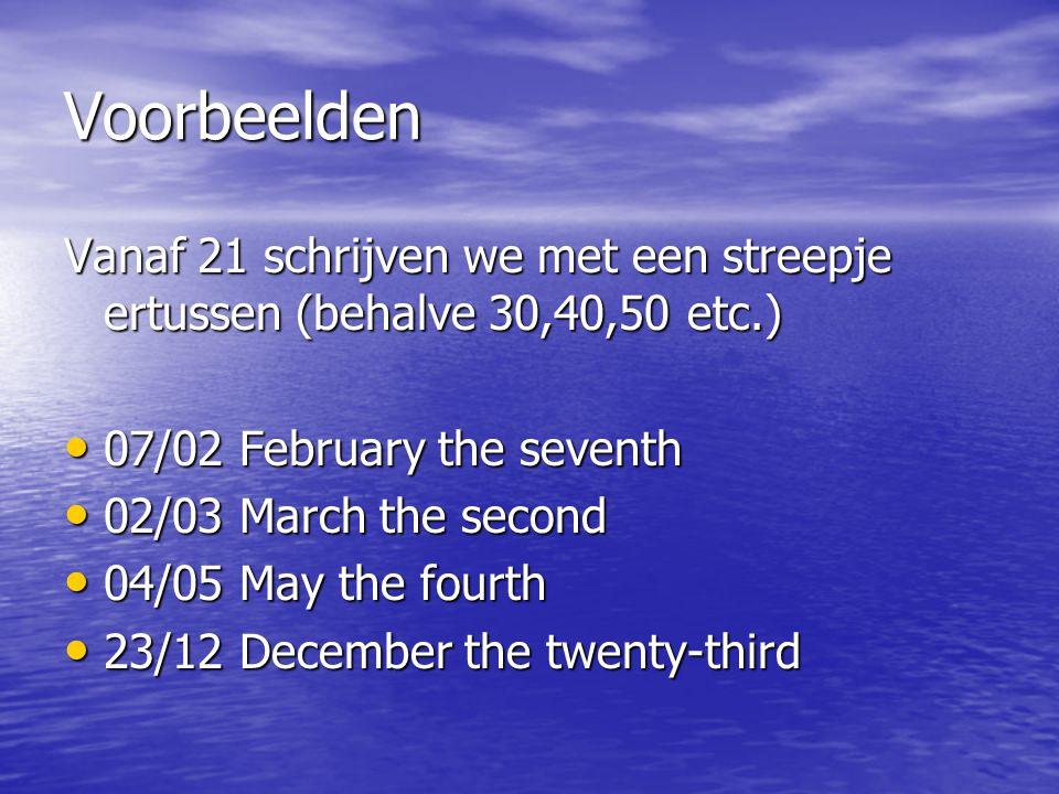 Voorbeelden Vanaf 21 schrijven we met een streepje ertussen (behalve 30,40,50 etc.) • 07/02 February the seventh • 02/03 March the second • 04/05 May