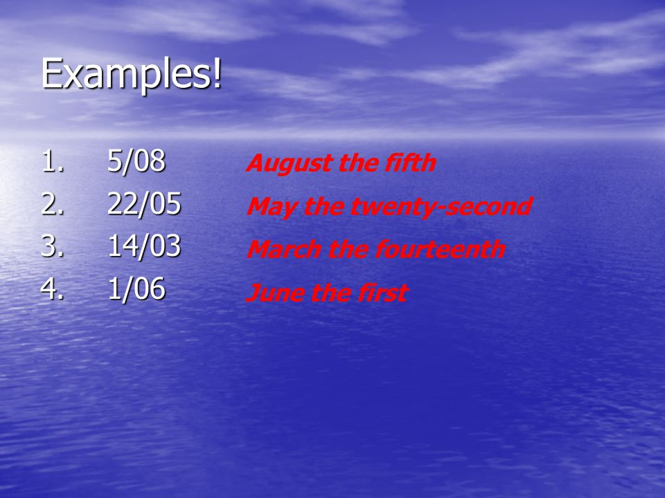 Examples! 1.5/08 2.22/05 3.14/03 4.1/06 August the fifth May the twenty-second March the fourteenth June the first
