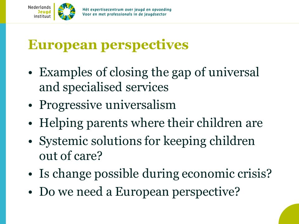 European perspectives •Examples of closing the gap of universal and specialised services •Progressive universalism •Helping parents where their children are •Systemic solutions for keeping children out of care.