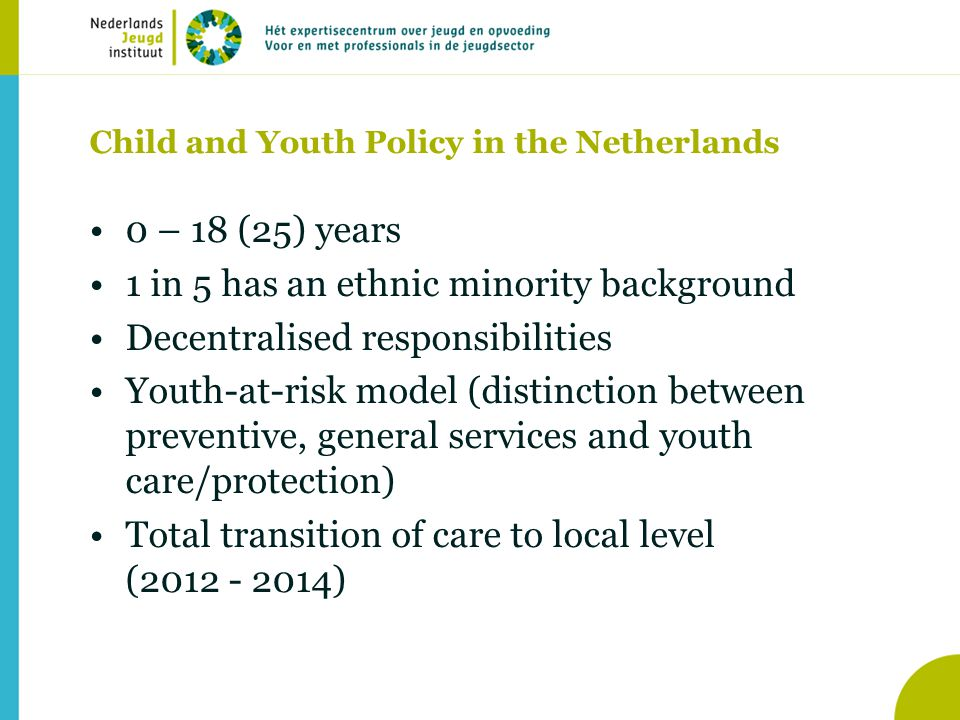 Child and Youth Policy in the Netherlands •0 – 18 (25) years •1 in 5 has an ethnic minority background •Decentralised responsibilities •Youth-at-risk model (distinction between preventive, general services and youth care/protection) •Total transition of care to local level (2012 - 2014)