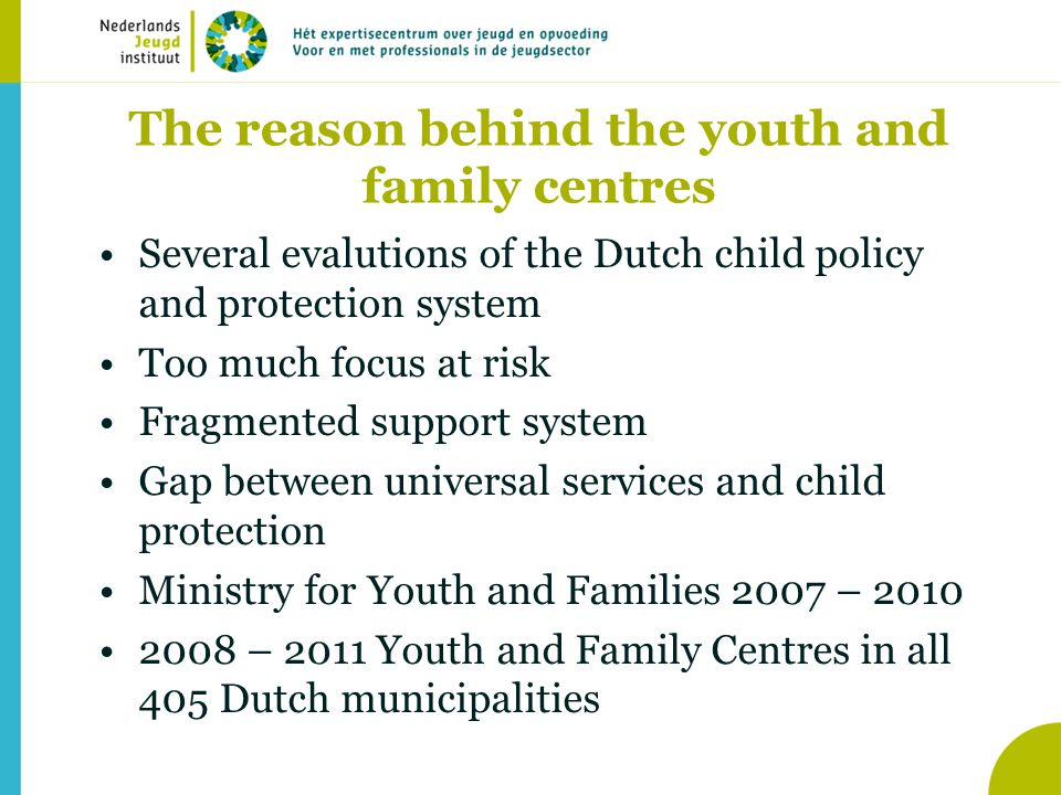 The reason behind the youth and family centres •Several evalutions of the Dutch child policy and protection system •Too much focus at risk •Fragmented support system •Gap between universal services and child protection •Ministry for Youth and Families 2007 – 2010 •2008 – 2011 Youth and Family Centres in all 405 Dutch municipalities