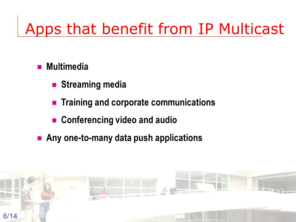 2003-2004 - Information management 6 Groep T Leuven – Information department 6/14 Apps that benefit from IP Multicast  Multimedia  Streaming media  Training and corporate communications  Conferencing video and audio  Any one-to-many data push applications