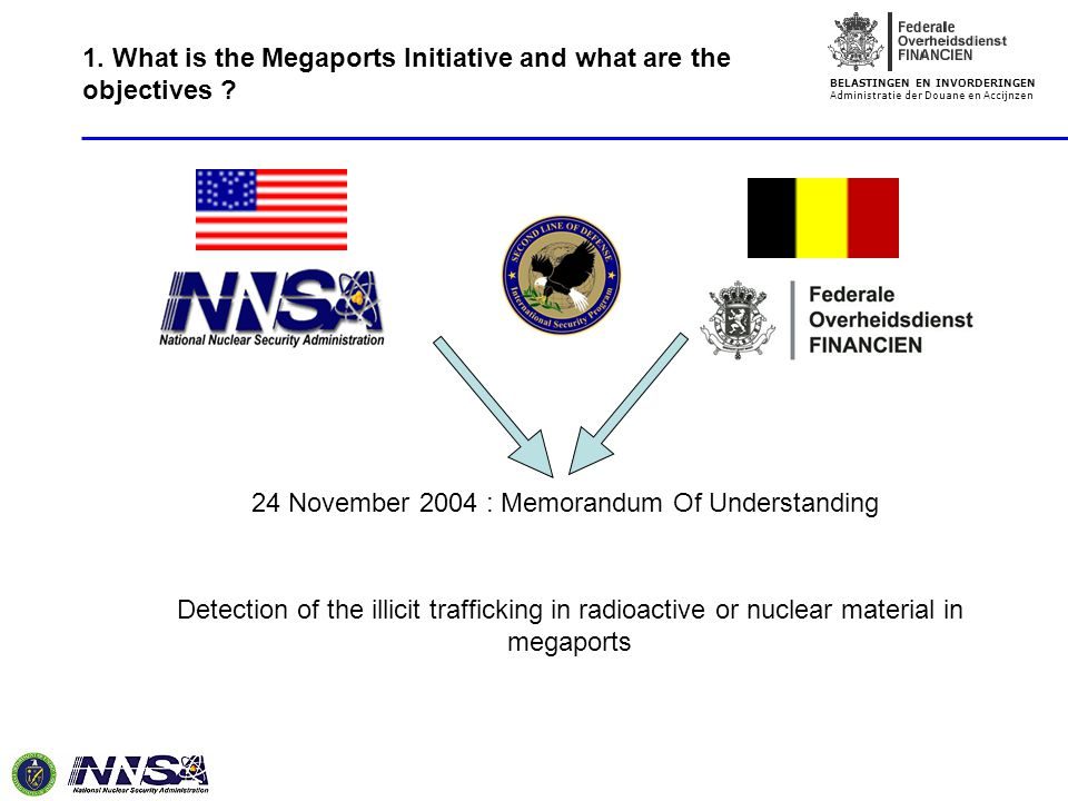 BELASTINGEN EN INVORDERINGEN Administratie der Douane en Accijnzen 24 November 2004 : Memorandum Of Understanding Detection of the illicit trafficking in radioactive or nuclear material in megaports 1.
