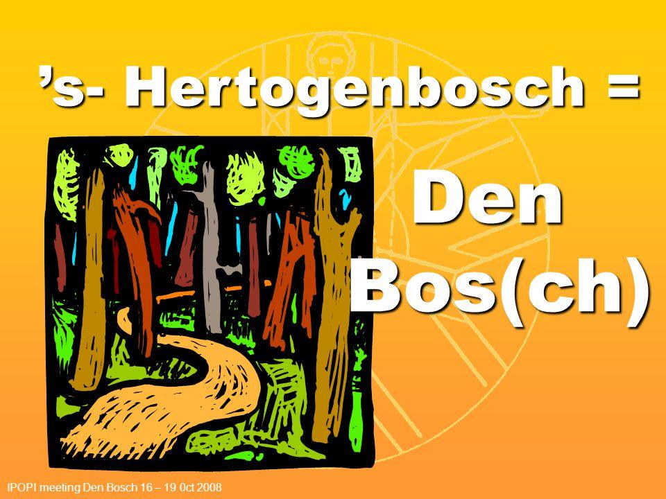 Den Bos(ch) IPOPI meeting Den Bosch 16 – 19 0ct 2008 's- Hertogenbosch =