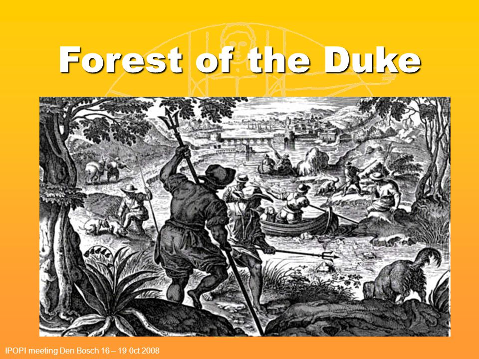 Forest of the Duke IPOPI meeting Den Bosch 16 – 19 0ct 2008