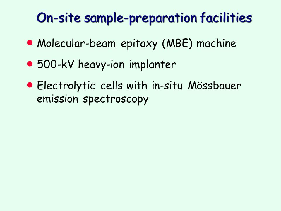 On-site sample-preparation facilities  Molecular-beam epitaxy (MBE) machine  500-kV heavy-ion implanter  Electrolytic cells with in-situ Mössbauer emission spectroscopy