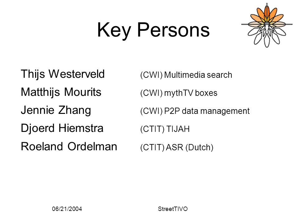 06/21/2004StreetTIVO Key Persons Thijs Westerveld (CWI) Multimedia search Matthijs Mourits (CWI) mythTV boxes Jennie Zhang (CWI) P2P data management Djoerd Hiemstra (CTIT) TIJAH Roeland Ordelman (CTIT) ASR (Dutch)