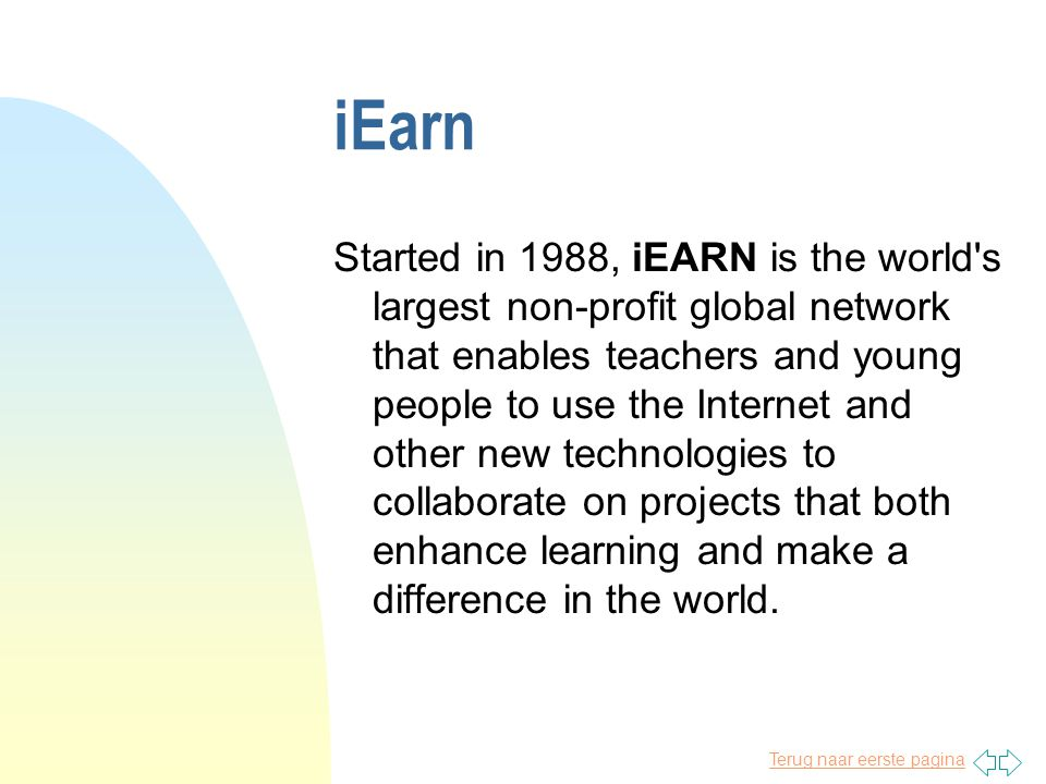 Terug naar eerste pagina iEarn Started in 1988, iEARN is the world s largest non-profit global network that enables teachers and young people to use the Internet and other new technologies to collaborate on projects that both enhance learning and make a difference in the world.