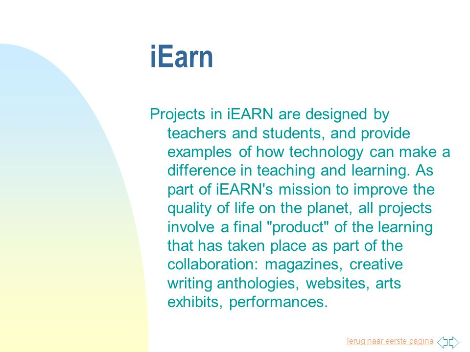 Terug naar eerste pagina iEarn Projects in iEARN are designed by teachers and students, and provide examples of how technology can make a difference in teaching and learning.