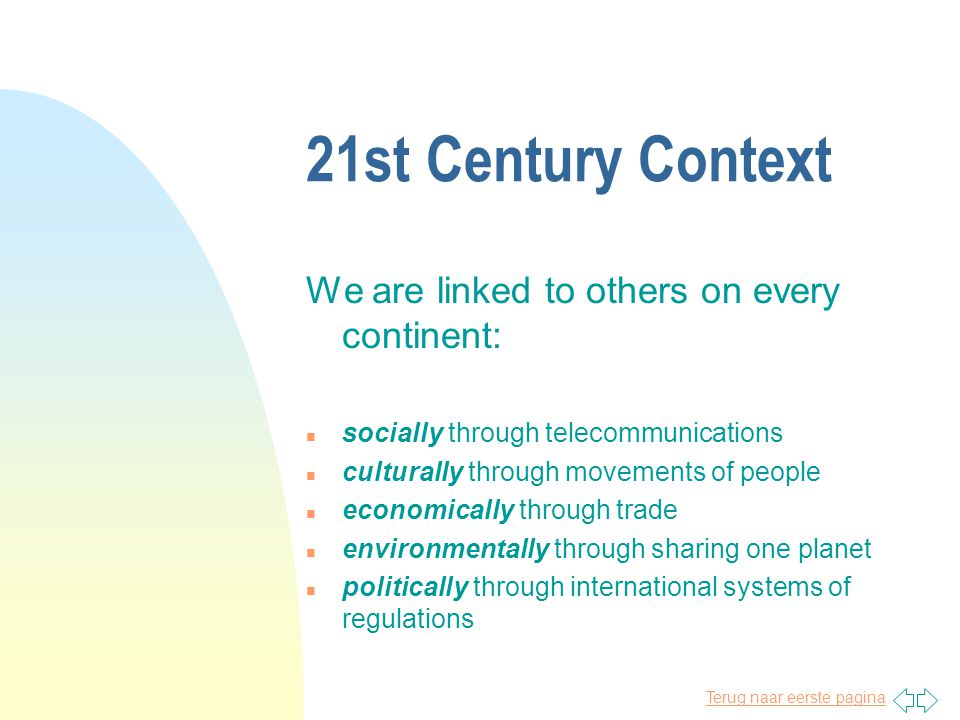 Terug naar eerste pagina 21st Century Context We are linked to others on every continent: n socially through telecommunications n culturally through movements of people n economically through trade n environmentally through sharing one planet n politically through international systems of regulations