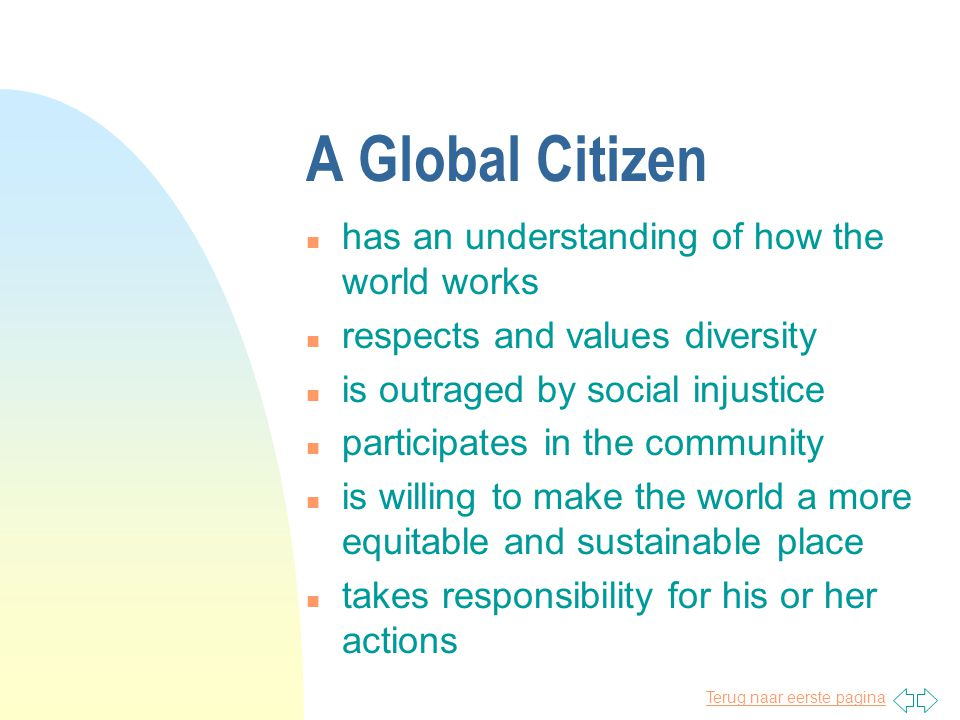 Terug naar eerste pagina A Global Citizen n has an understanding of how the world works n respects and values diversity n is outraged by social injustice n participates in the community n is willing to make the world a more equitable and sustainable place n takes responsibility for his or her actions