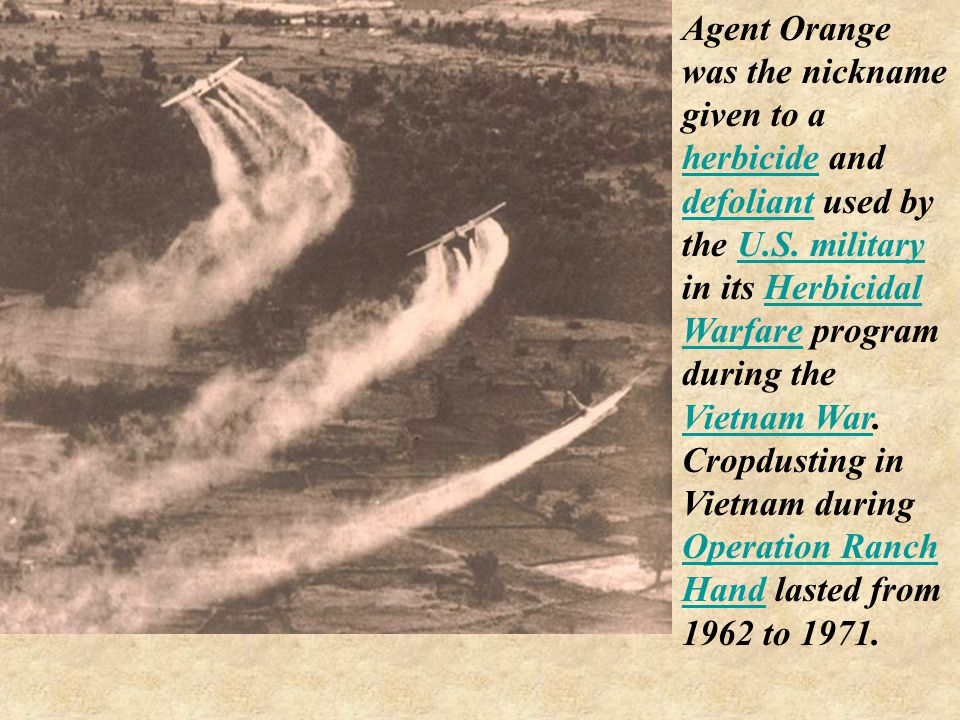 Agent Orange was the nickname given to a herbicide and defoliant used by the U.S.