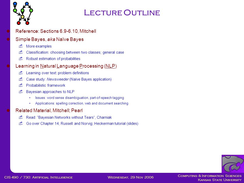 Computing & Information Sciences Kansas State University Wednesday, 29 Nov 2006CIS 490 / 730: Artificial Intelligence Lecture Outline  Reference: Sections 6.9-6.10, Mitchell  Simple Bayes, aka Naïve Bayes  More examples  Classification: choosing between two classes; general case  Robust estimation of probabilities  Learning in Natural Language Processing (NLP)  Learning over text: problem definitions  Case study: Newsweeder (Naïve Bayes application)  Probabilistic framework  Bayesian approaches to NLP •Issues: word sense disambiguation, part-of-speech tagging •Applications: spelling correction, web and document searching  Related Material, Mitchell; Pearl  Read: Bayesian Networks without Tears , Charniak  Go over Chapter 14, Russell and Norvig; Heckerman tutorial (slides)