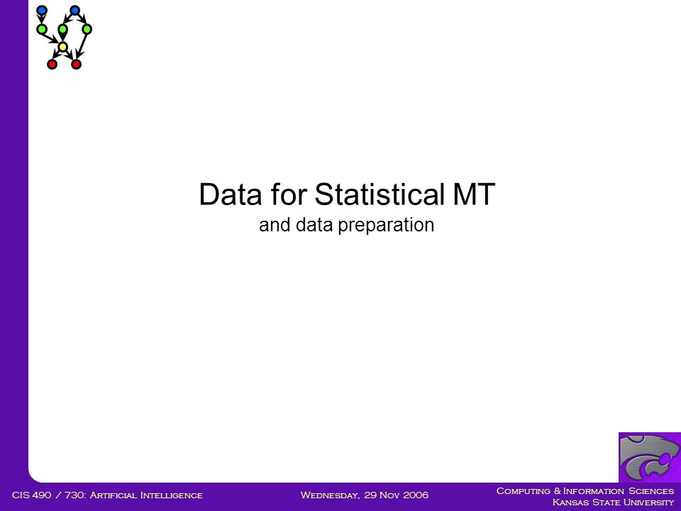 Computing & Information Sciences Kansas State University Wednesday, 29 Nov 2006CIS 490 / 730: Artificial Intelligence Data for Statistical MT and data preparation